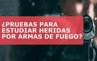 ¿CUÁLES SON LAS PRUEBAS QUE SE UTILIZAN PARA ESTUDIAR LAS HERIDAS POR ARMAS DE FUEGO?