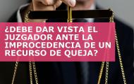 TESIS DE LA SEMANA: ¿DEBE DAR VISTA EL JUZGADOR ANTE LA IMPROCEDENCIA DE UN RECURSO DE QUEJA?